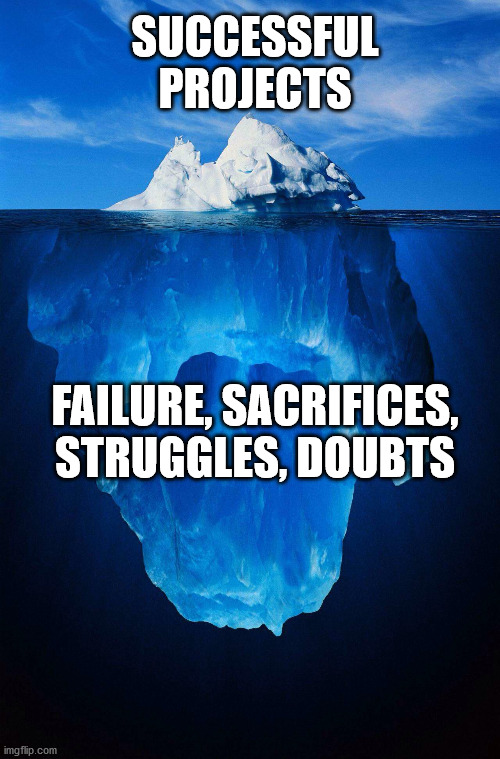 iceberg |  SUCCESSFUL PROJECTS; FAILURE, SACRIFICES, STRUGGLES, DOUBTS | image tagged in iceberg | made w/ Imgflip meme maker