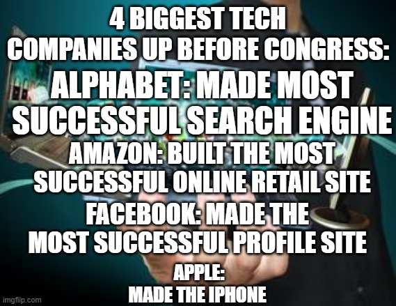 Once of these is not like the others |  4 BIGGEST TECH COMPANIES UP BEFORE CONGRESS:; ALPHABET: MADE MOST SUCCESSFUL SEARCH ENGINE; AMAZON: BUILT THE MOST SUCCESSFUL ONLINE RETAIL SITE; FACEBOOK: MADE THE MOST SUCCESSFUL PROFILE SITE; APPLE: MADE THE IPHONE | image tagged in technology | made w/ Imgflip meme maker
