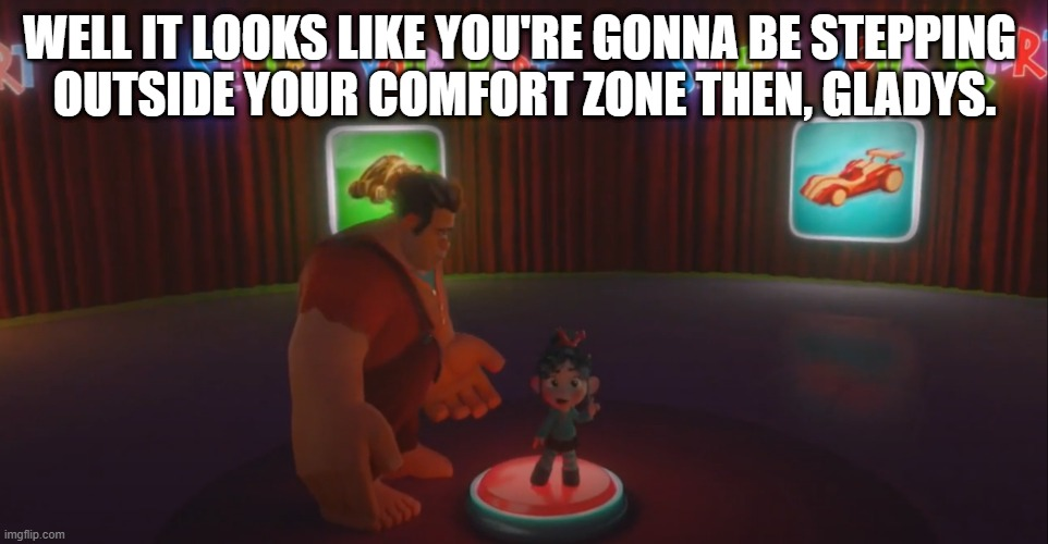 Comfort Zone Act 1 |  WELL IT LOOKS LIKE YOU'RE GONNA BE STEPPING  OUTSIDE YOUR COMFORT ZONE THEN, GLADYS. | image tagged in wreck it ralph,vanellope von schweetz,disney,funny,relatable,savage | made w/ Imgflip meme maker