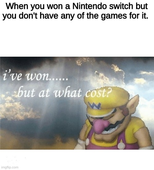 *Sad winner noises* |  When you won a Nintendo switch but you don't have any of the games for it. | image tagged in wario sad,nintendo switch,nintendo | made w/ Imgflip meme maker