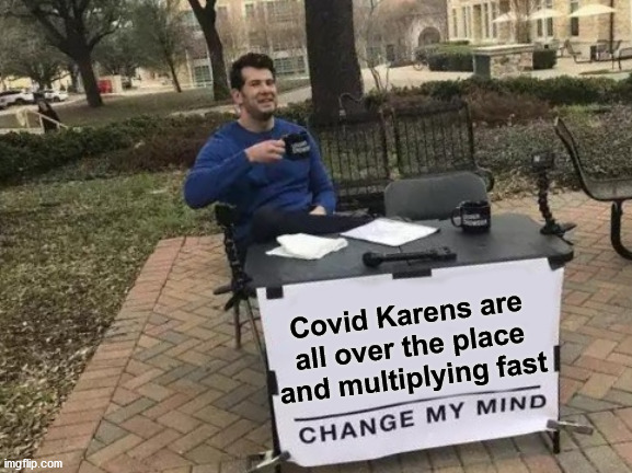 Change My Mind |  Covid Karens are all over the place and multiplying fast | image tagged in memes,change my mind,covid-19,omg karen,aint nobody got time for that,one does not simply | made w/ Imgflip meme maker