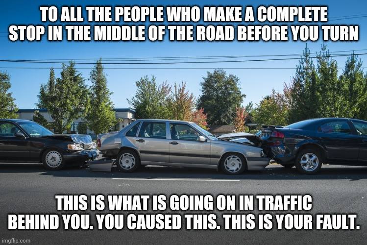 bad drivers |  TO ALL THE PEOPLE WHO MAKE A COMPLETE STOP IN THE MIDDLE OF THE ROAD BEFORE YOU TURN; THIS IS WHAT IS GOING ON IN TRAFFIC BEHIND YOU. YOU CAUSED THIS. THIS IS YOUR FAULT. | image tagged in car wreck,bad drivers,funny,meme,funny memes,wreck | made w/ Imgflip meme maker