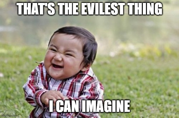 Evil Toddler Meme |  THAT'S THE EVILEST THING; I CAN IMAGINE | image tagged in memes,evil toddler | made w/ Imgflip meme maker