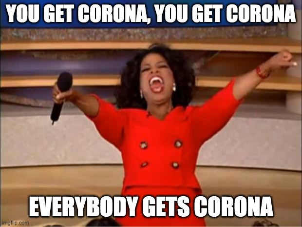 Oprah You Get A |  YOU GET CORONA, YOU GET CORONA; EVERYBODY GETS CORONA | image tagged in memes,oprah you get a | made w/ Imgflip meme maker