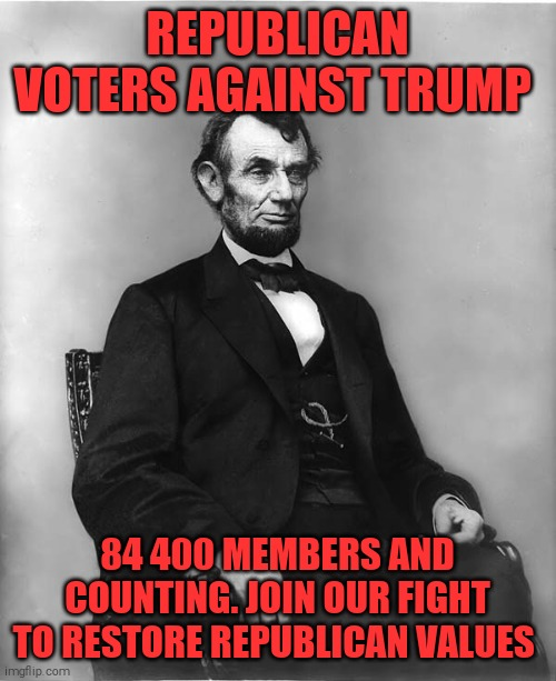 abraham lincoln |  REPUBLICAN VOTERS AGAINST TRUMP; 84 400 MEMBERS AND COUNTING. JOIN OUR FIGHT TO RESTORE REPUBLICAN VALUES | image tagged in memes,donald trump,sociopath,republicans,gop,rnc convention | made w/ Imgflip meme maker