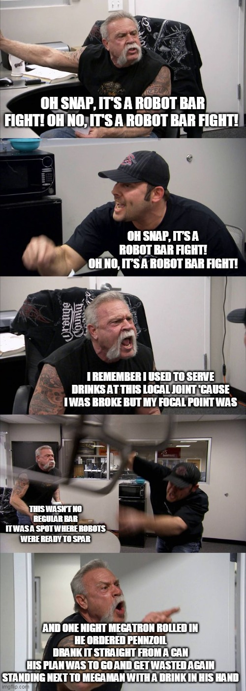 American Chopper Argument Meme |  OH SNAP, IT'S A ROBOT BAR FIGHT! OH NO, IT'S A ROBOT BAR FIGHT! OH SNAP, IT'S A ROBOT BAR FIGHT! OH NO, IT'S A ROBOT BAR FIGHT! I REMEMBER I USED TO SERVE DRINKS AT THIS LOCAL JOINT 'CAUSE I WAS BROKE BUT MY FOCAL POINT WAS; THIS WASN'T NO REGULAR BAR IT WAS A SPOT WHERE ROBOTS WERE READY TO SPAR; AND ONE NIGHT MEGATRON ROLLED IN HE ORDERED PENNZOIL DRANK IT STRAIGHT FROM A CAN HIS PLAN WAS TO GO AND GET WASTED AGAIN STANDING NEXT TO MEGAMAN WITH A DRINK IN HIS HAND | image tagged in memes,american chopper argument | made w/ Imgflip meme maker