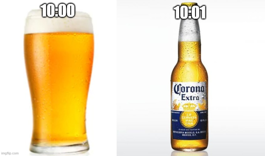 10:01; 10:00 | image tagged in memes,corona,pint of beer | made w/ Imgflip meme maker