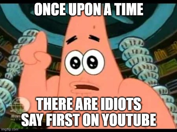 Patrick Says |  ONCE UPON A TIME; THERE ARE IDIOTS SAY FIRST ON YOUTUBE | image tagged in memes,patrick says | made w/ Imgflip meme maker