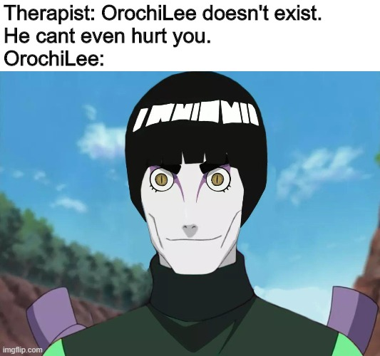 cursed orochilee |  Therapist: OrochiLee doesn't exist.  He cant even hurt you. OrochiLee: | image tagged in cursed image,curse,naruto | made w/ Imgflip meme maker