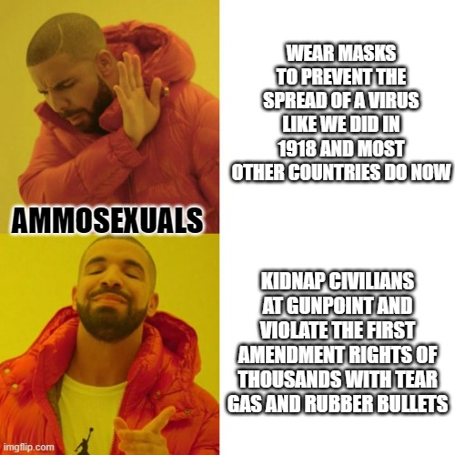 Ammosexuals |  WEAR MASKS TO PREVENT THE SPREAD OF A VIRUS LIKE WE DID IN 1918 AND MOST OTHER COUNTRIES DO NOW; AMMOSEXUALS; KIDNAP CIVILIANS AT GUNPOINT AND VIOLATE THE FIRST AMENDMENT RIGHTS OF THOUSANDS WITH TEAR GAS AND RUBBER BULLETS | image tagged in drake blank | made w/ Imgflip meme maker