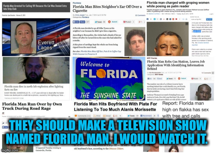 Florida Man | THEY SHOULD MAKE A TELEVISION SHOW NAMED FLORIDA MAN. I WOULD WATCH IT. | image tagged in florida man | made w/ Imgflip meme maker