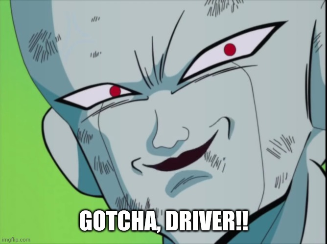 Frieza Grin (DBZ) | GOTCHA, DRIVER!! | image tagged in frieza grin dbz | made w/ Imgflip meme maker