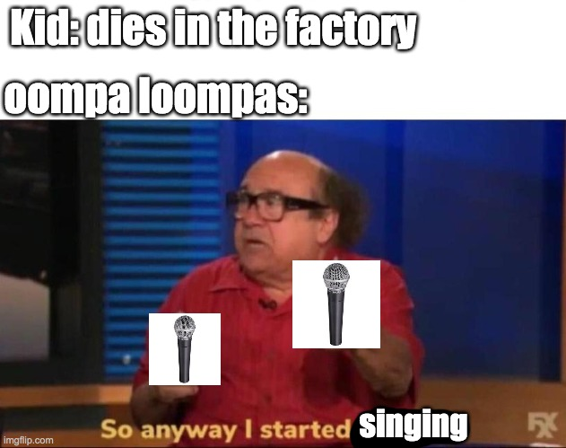 So anyway I started blasting |  Kid: dies in the factory; oompa loompas:; singing | image tagged in so anyway i started blasting | made w/ Imgflip meme maker
