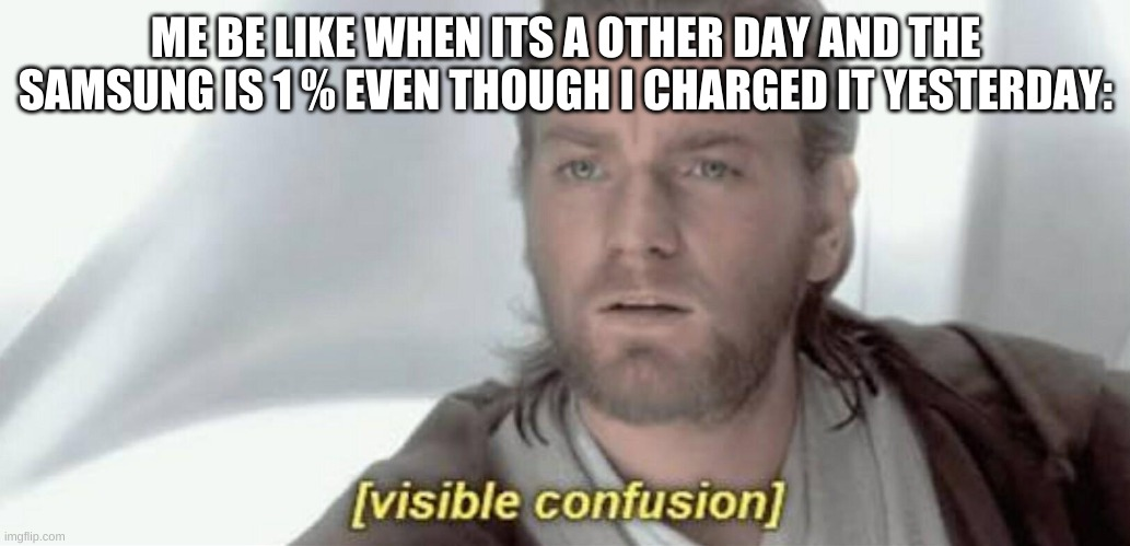Visible Confusion |  ME BE LIKE WHEN ITS A OTHER DAY AND THE SAMSUNG IS 1 % EVEN THOUGH I CHARGED IT YESTERDAY: | image tagged in visible confusion | made w/ Imgflip meme maker