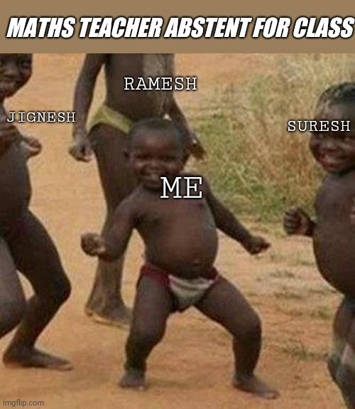 Third World Success Kid |  MATHS TEACHER ABSTENT FOR CLASS; RAMESH; JIGNESH; SURESH; ME | image tagged in memes,third world success kid | made w/ Imgflip meme maker