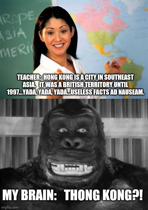 My brain trying to stay awake when it's bored. |  TEACHER:  HONG KONG IS A CITY IN SOUTHEAST ASIA.   IT WAS A BRITISH TERRITORY UNTIL 1997...YADA, YADA, YADA...USELESS FACTS AD NAUSEAM. MY BRAIN:   THONG KONG?! | image tagged in memes,unhelpful high school teacher,king kong | made w/ Imgflip meme maker