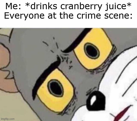 Tom Cat Unsettled Close up | Me: *drinks cranberry juice* Everyone at the crime scene: | image tagged in tom cat unsettled close up | made w/ Imgflip meme maker
