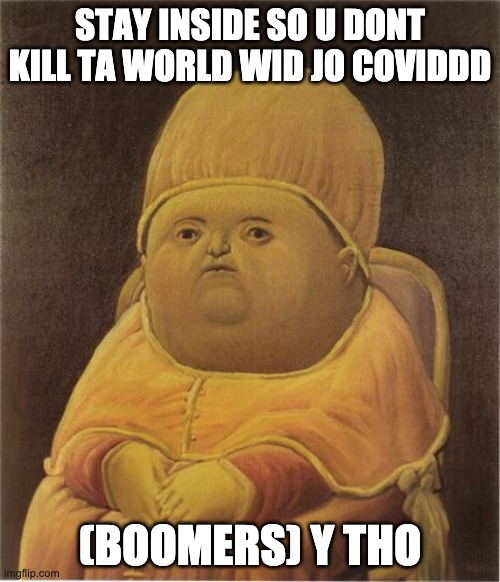 Y Tho |  STAY INSIDE SO U DONT KILL TA WORLD WID JO COVIDDD; (BOOMERS) Y THO | image tagged in y tho | made w/ Imgflip meme maker
