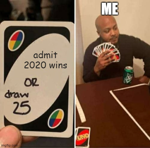 Playing the hand you're dealt in 2020 |  ME; admit 2020 wins | image tagged in memes,uno draw 25 cards | made w/ Imgflip meme maker