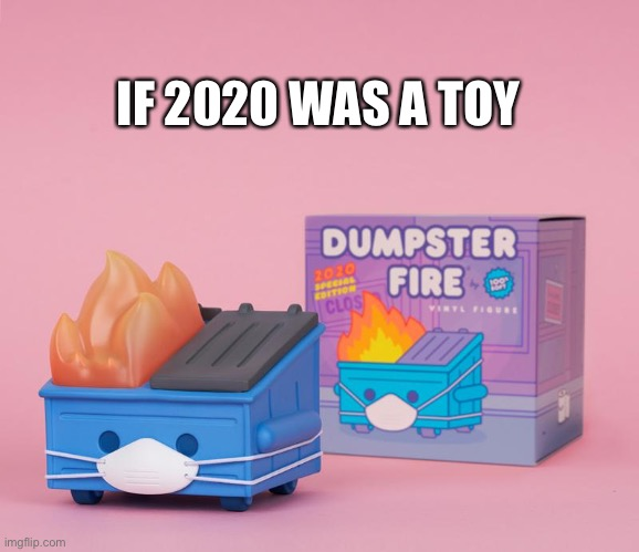 Dumpster Fire 2020 |  IF 2020 WAS A TOY | image tagged in 2020,dumpster,fire,fml | made w/ Imgflip meme maker