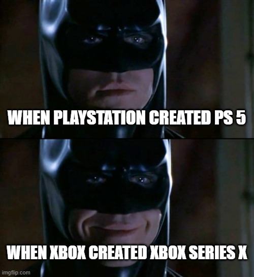 yhhhhhh |  WHEN PLAYSTATION CREATED PS 5; WHEN XBOX CREATED XBOX SERIES X | image tagged in memes,batman smiles | made w/ Imgflip meme maker