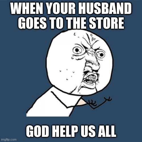 Y U No Meme |  WHEN YOUR HUSBAND GOES TO THE STORE; GOD HELP US ALL | image tagged in memes,y u no | made w/ Imgflip meme maker