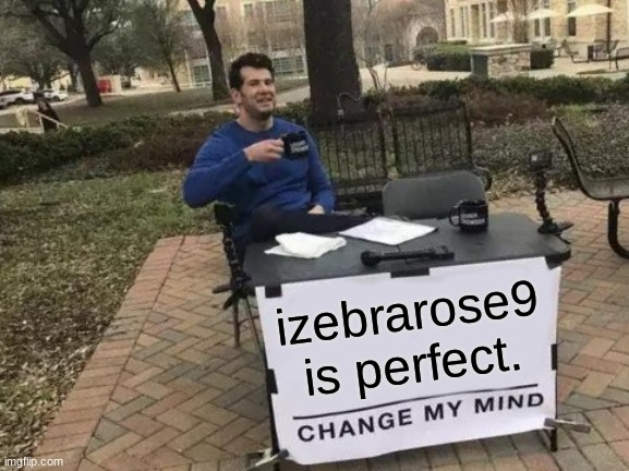 izebrarose9 is perfect! |  izebrarose9 is perfect. | image tagged in memes,change my mind,izebrarose9,i love you,perfect | made w/ Imgflip meme maker