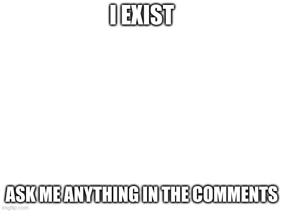 Ask me anything |  I EXIST; ASK ME ANYTHING IN THE COMMENTS | image tagged in blank white template,ask me anything,reeeeeeeeeeeeeeeeeeeeee | made w/ Imgflip meme maker