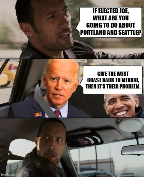 IF ELECTED JOE, WHAT ARE YOU GOING TO DO ABOUT PORTLAND AND SEATTLE? GIVE THE WEST COAST BACK TO MEXICO, THEN IT'S THEIR PROBLEM. | image tagged in the rock - driving biden  obama | made w/ Imgflip meme maker