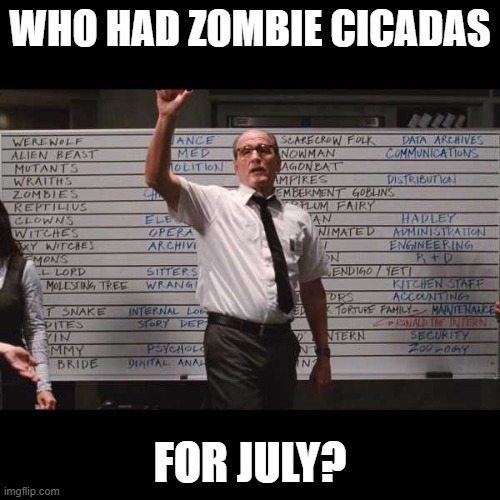 Who Had Zombie Cicadas for July? |  WHO HAD ZOMBIE CICADAS; FOR JULY? | image tagged in who had | made w/ Imgflip meme maker