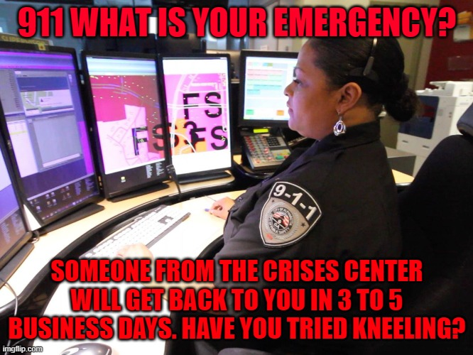 Crisis Hotline |  911 WHAT IS YOUR EMERGENCY? SOMEONE FROM THE CRISES CENTER WILL GET BACK TO YOU IN 3 TO 5 BUSINESS DAYS. HAVE YOU TRIED KNEELING? | image tagged in 911 operator,kneeling | made w/ Imgflip meme maker