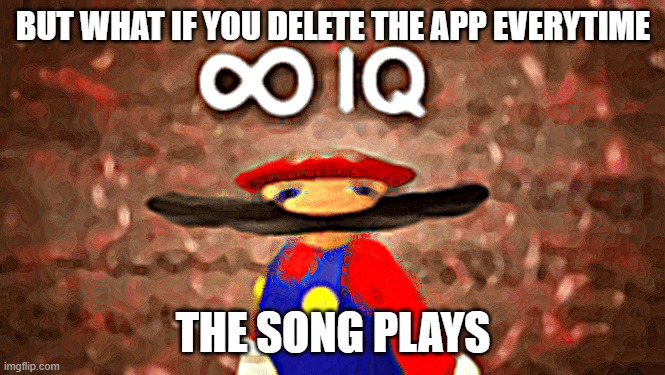 BUT WHAT IF YOU DELETE THE APP EVERYTIME THE SONG PLAYS | image tagged in infinite iq | made w/ Imgflip meme maker