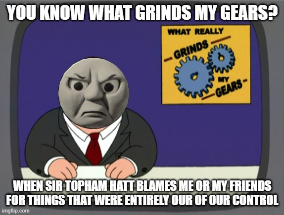 What Grinds Thomas' Gears |  YOU KNOW WHAT GRINDS MY GEARS? WHEN SIR TOPHAM HATT BLAMES ME OR MY FRIENDS FOR THINGS THAT WERE ENTIRELY OUR OF OUR CONTROL | image tagged in memes,peter griffin news | made w/ Imgflip meme maker