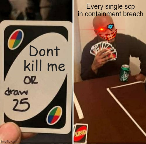 UNO Draw 25 Cards Meme |  Every single scp in containment breach; Dont kill me | image tagged in memes,uno draw 25 cards | made w/ Imgflip meme maker