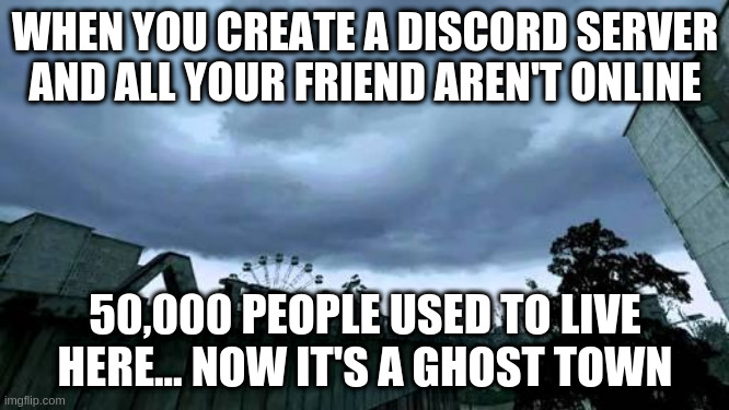 Discord be like tat |  WHEN YOU CREATE A DISCORD SERVER AND ALL YOUR FRIEND AREN'T ONLINE; 50,000 PEOPLE USED TO LIVE HERE... NOW IT'S A GHOST TOWN | image tagged in 50000 people used to live herenow it's a ghost town | made w/ Imgflip meme maker