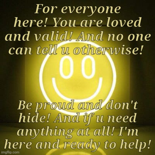 I'M HERE! |  For everyone here! You are loved and valid! And no one can tell u otherwise! Be proud and don't hide! And if u need anything at all! I'm here and ready to help! | made w/ Imgflip meme maker