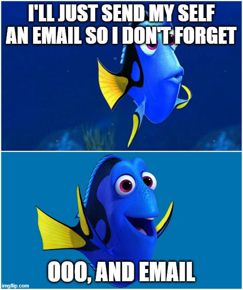 Dory |  I'LL JUST SEND MY SELF AN EMAIL SO I DON'T FORGET; OOO, AND EMAIL | image tagged in dory,AdviceAnimals | made w/ Imgflip meme maker