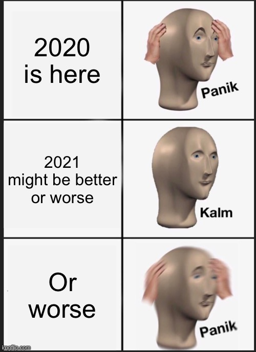 Panik Kalm Panik Meme |  2020 is here; 2021 might be better or worse; Or worse | image tagged in memes,panik kalm panik | made w/ Imgflip meme maker