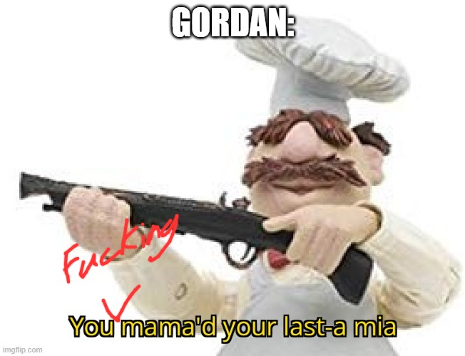 GORDAN: | image tagged in you mama'd your last-a mia | made w/ Imgflip meme maker
