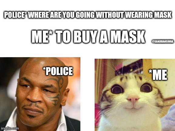 I don't know what to say |  POLICE* WHERE ARE YOU GOING WITHOUT WEARING MASK; ME* TO BUY A MASK; @SANJIBANSINHA; *POLICE; *ME | image tagged in blank white template | made w/ Imgflip meme maker