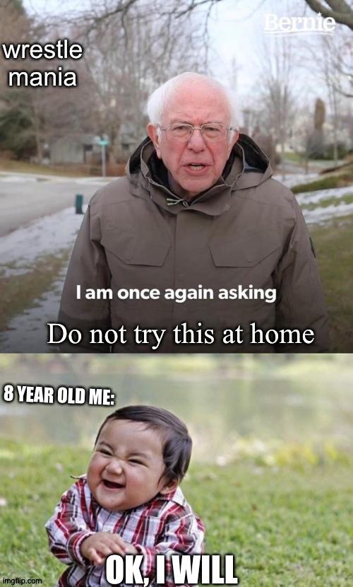 Always Follow the rules |  wrestle mania; Do not try this at home; 8 YEAR OLD ME:; OK, I WILL | image tagged in memes,evil toddler,bernie i am once again asking for your support,don't try this at home | made w/ Imgflip meme maker