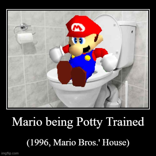I had WAY too much time on my hands you know! i wonder how much toilet humor is there on imgflip? | Mario being Potty Trained | (1996, Mario Bros.' House) | image tagged in funny,demotivationals,mario,super mario bros,why did i make this,toilet humor | made w/ Imgflip demotivational maker
