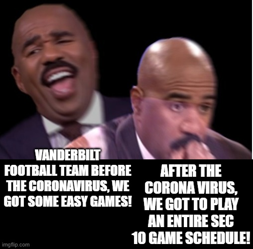 When Coronavirus takes ALL the easy games off your schedule! |  AFTER THE CORONA VIRUS, WE GOT TO PLAY AN ENTIRE SEC 10 GAME SCHEDULE! VANDERBILT FOOTBALL TEAM BEFORE THE CORONAVIRUS, WE GOT SOME EASY GAMES! | image tagged in college football | made w/ Imgflip meme maker