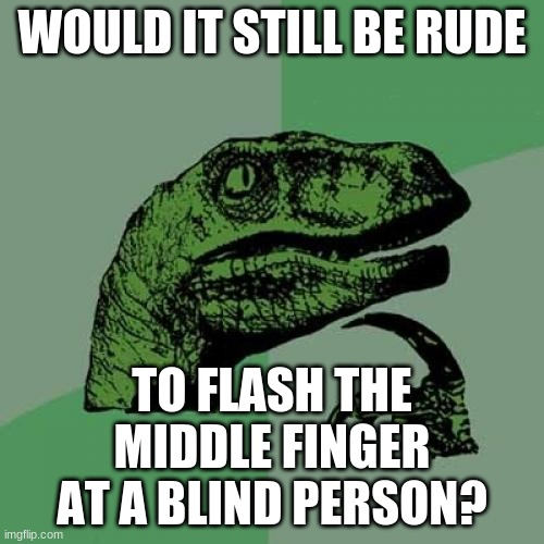 "Or say ""f*** you"" to a deaf person behind their back? 