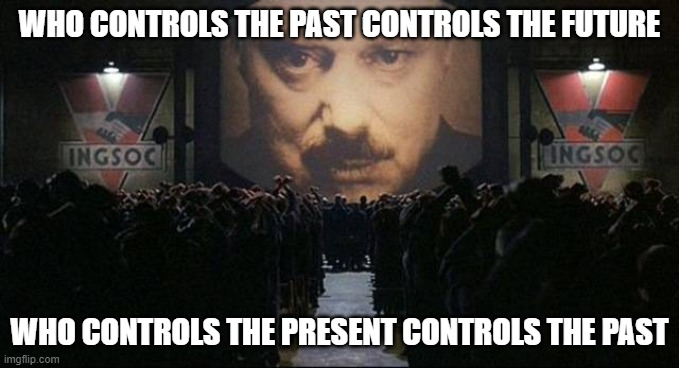 Big Brother 1984 |  WHO CONTROLS THE PAST CONTROLS THE FUTURE; WHO CONTROLS THE PRESENT CONTROLS THE PAST | image tagged in big brother 1984,big brother 2020 | made w/ Imgflip meme maker