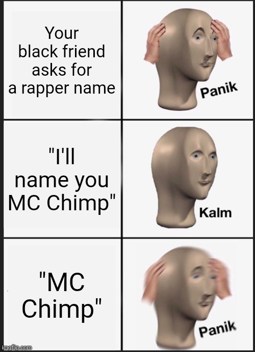 "Panik Kalm Panik Meme |  Your black friend asks for a rapper name; ""I'll name you MC Chimp""; ""MC Chimp"" 