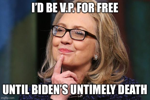 Hillary Clinton | I'D BE V.P. FOR FREE UNTIL BIDEN'S UNTIMELY DEATH | image tagged in hillary clinton | made w/ Imgflip meme maker