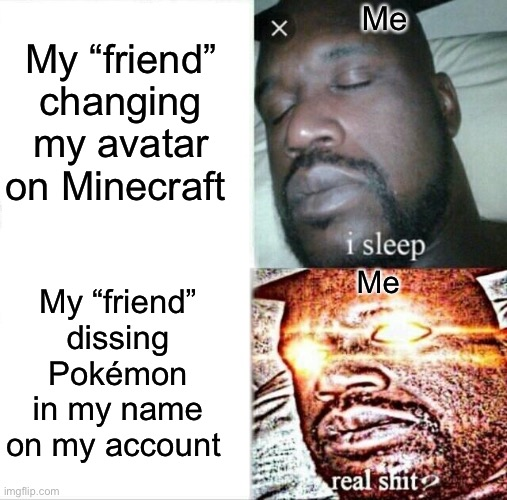 "Sleeping Shaq Meme |  My ""friend"" changing my avatar on Minecraft; Me; My ""friend"" dissing Pokémon in my name on my account; Me 