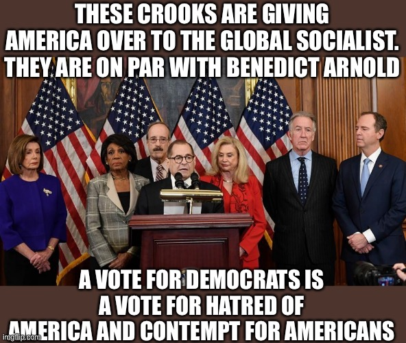 The Benedict Arnold Society |  THESE CROOKS ARE GIVING AMERICA OVER TO THE GLOBAL SOCIALIST. THEY ARE ON PAR WITH BENEDICT ARNOLD; A VOTE FOR DEMOCRATS IS A VOTE FOR HATRED OF AMERICA AND CONTEMPT FOR AMERICANS | image tagged in house democrats,woke,traitors,traitor,democrats,blm | made w/ Imgflip meme maker