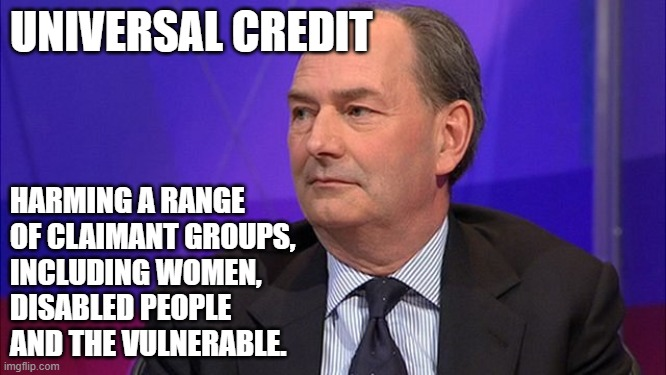 UNIVERSAL CREDIT; HARMING A RANGE OF CLAIMANT GROUPS,  INCLUDING WOMEN,  DISABLED PEOPLE  AND THE VULNERABLE.   image tagged in poverty   made w/ Imgflip meme maker